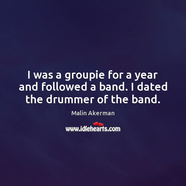 I was a groupie for a year and followed a band. I dated the drummer of the band. Malin Akerman Picture Quote
