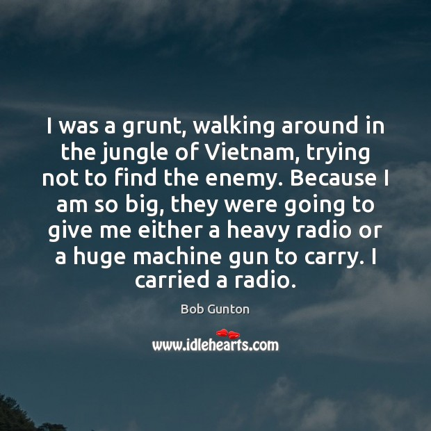 Image, I was a grunt, walking around in the jungle of Vietnam, trying