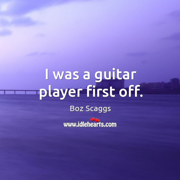 I was a guitar player first off. Image