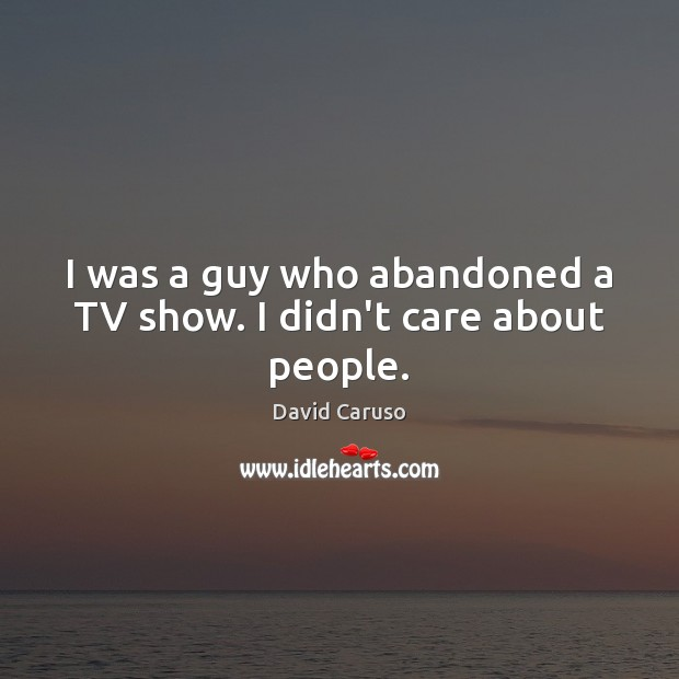 Image, I was a guy who abandoned a TV show. I didn't care about people.