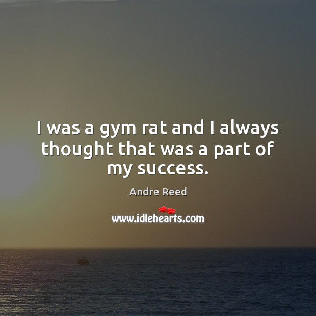 Image, I was a gym rat and I always thought that was a part of my success.