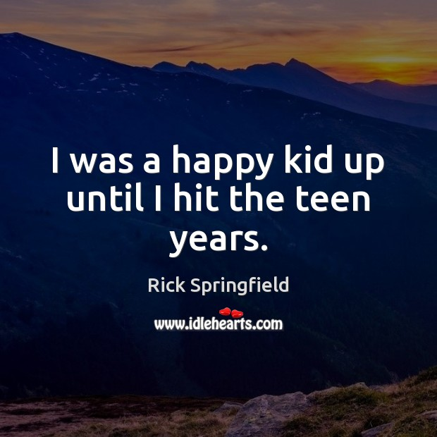 I was a happy kid up until I hit the teen years. Rick Springfield Picture Quote