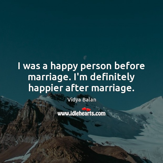 Image, I was a happy person before marriage. I'm definitely happier after marriage.
