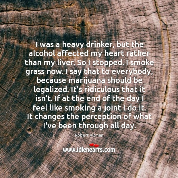 I was a heavy drinker, but the alcohol affected my heart rather Robert Altman Picture Quote