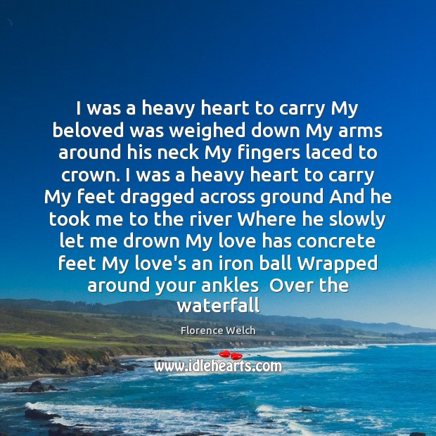 I was a heavy heart to carry My beloved was weighed down Florence Welch Picture Quote