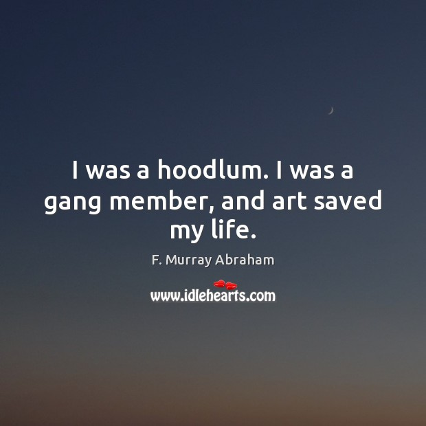 I was a hoodlum. I was a gang member, and art saved my life. Image