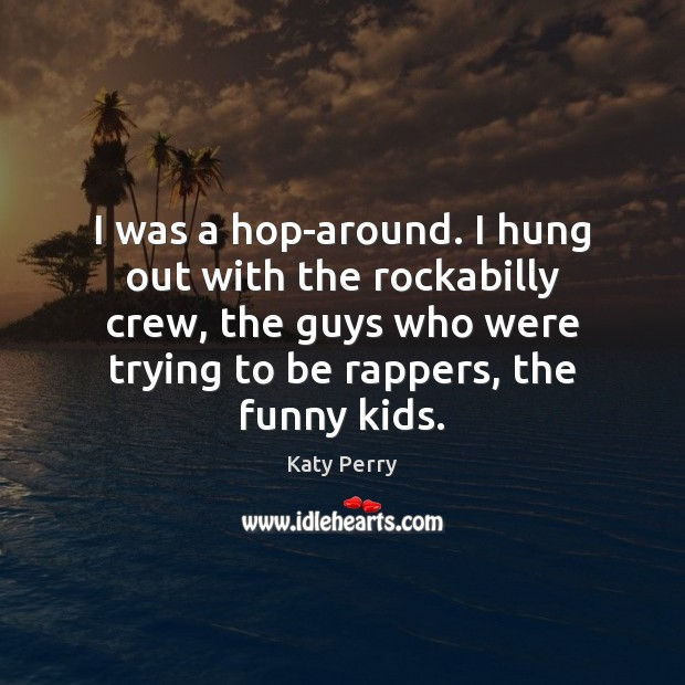 I was a hop-around. I hung out with the rockabilly crew, the Katy Perry Picture Quote