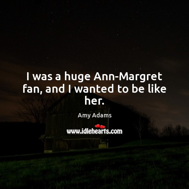Image, I was a huge Ann-Margret fan, and I wanted to be like her.