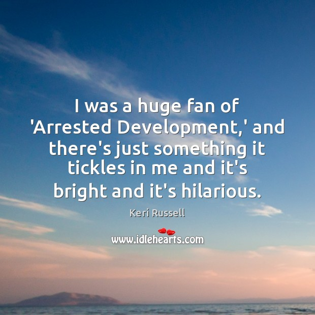 Image, I was a huge fan of 'Arrested Development,' and there's just