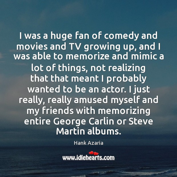 Image, I was a huge fan of comedy and movies and TV growing