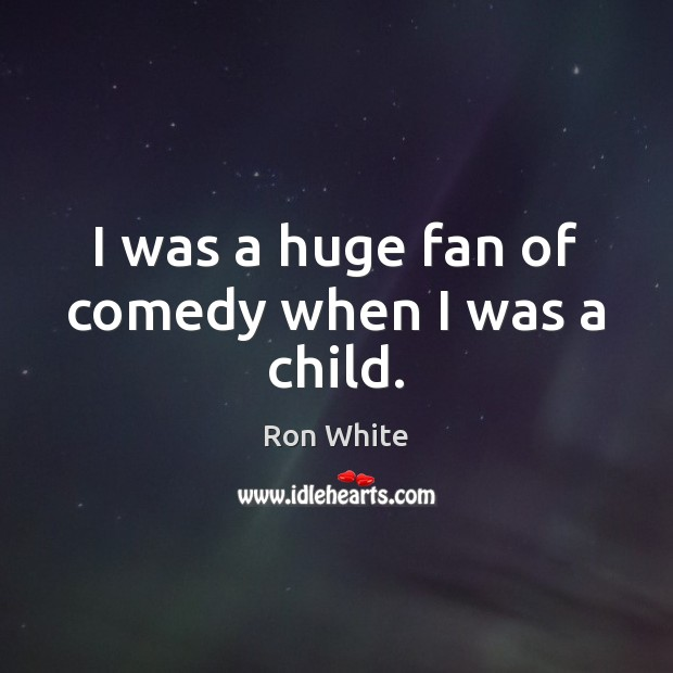I was a huge fan of comedy when I was a child. Ron White Picture Quote
