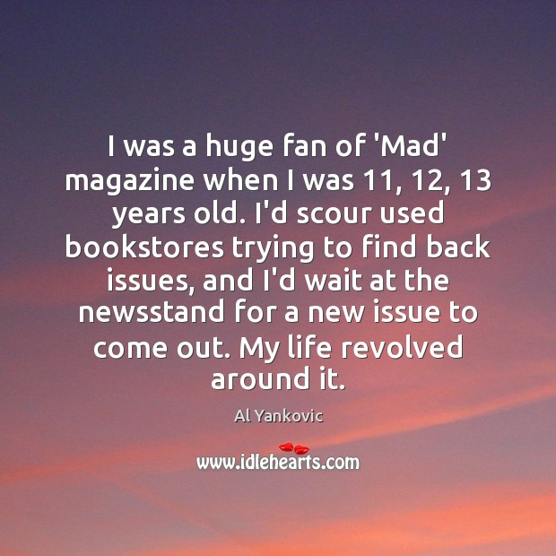 I was a huge fan of 'Mad' magazine when I was 11, 12, 13 years Al Yankovic Picture Quote