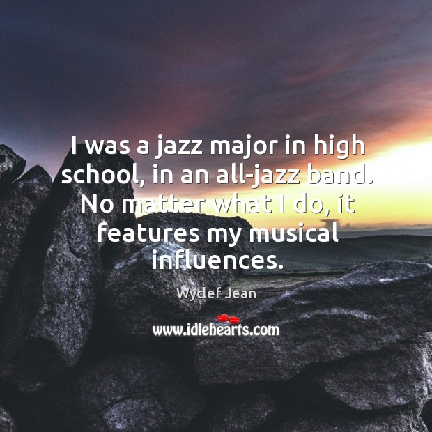 I was a jazz major in high school, in an all-jazz band. No matter what I do, it features my musical influences. Image