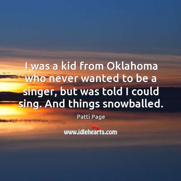 I was a kid from oklahoma who never wanted to be a singer, but was told I could sing. And things snowballed. Image