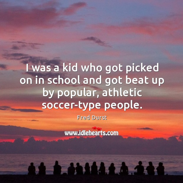 I was a kid who got picked on in school and got beat up by popular, athletic soccer-type people. Fred Durst Picture Quote