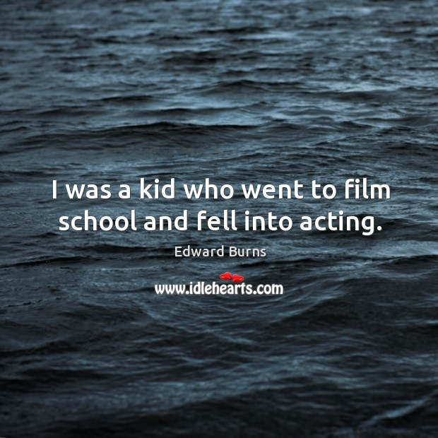 I was a kid who went to film school and fell into acting. Edward Burns Picture Quote