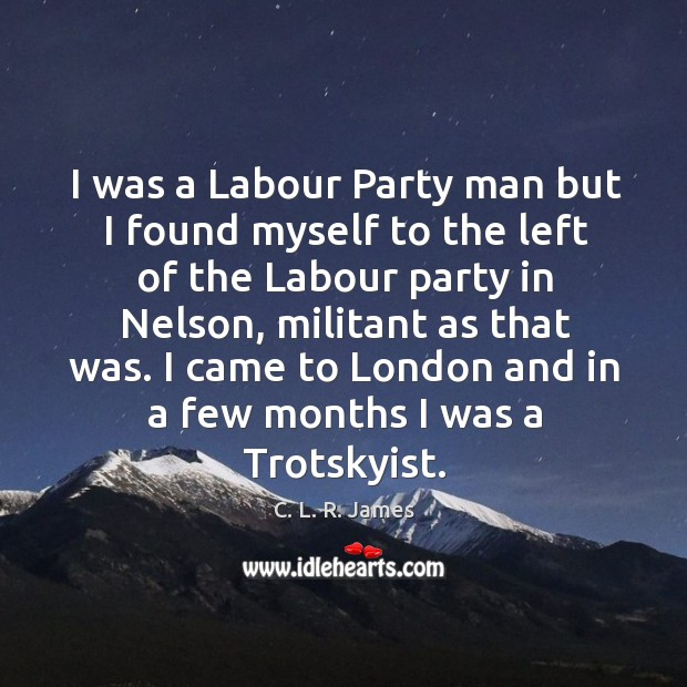 I was a labour party man but I found myself to the left of the labour party in nelson C. L. R. James Picture Quote