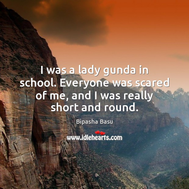 I was a lady gunda in school. Everyone was scared of me, and I was really short and round. Bipasha Basu Picture Quote