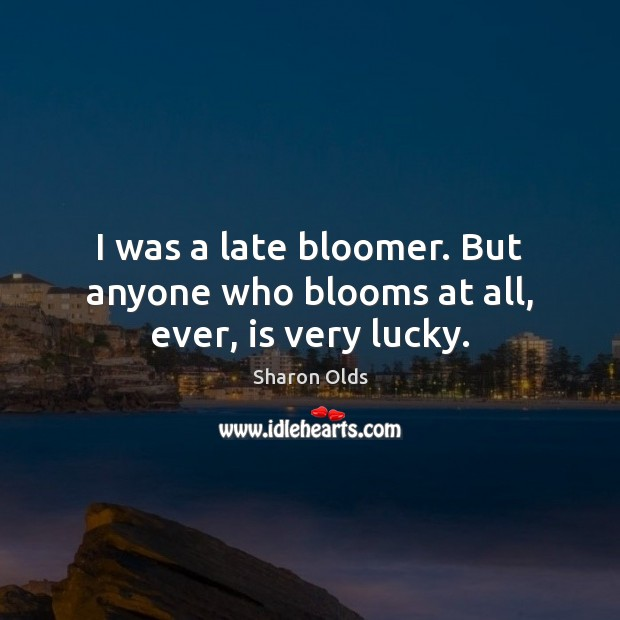 I was a late bloomer. But anyone who blooms at all, ever, is very lucky. Image
