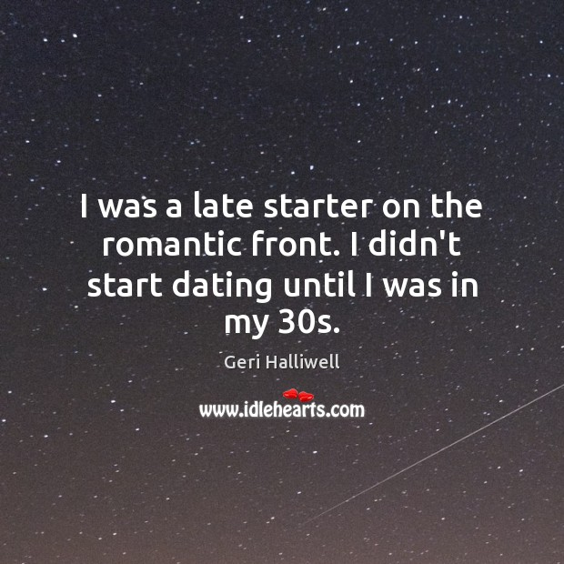 I was a late starter on the romantic front. I didn't start dating until I was in my 30s. Geri Halliwell Picture Quote