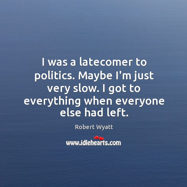 I was a latecomer to politics. Maybe I'm just very slow. I Robert Wyatt Picture Quote