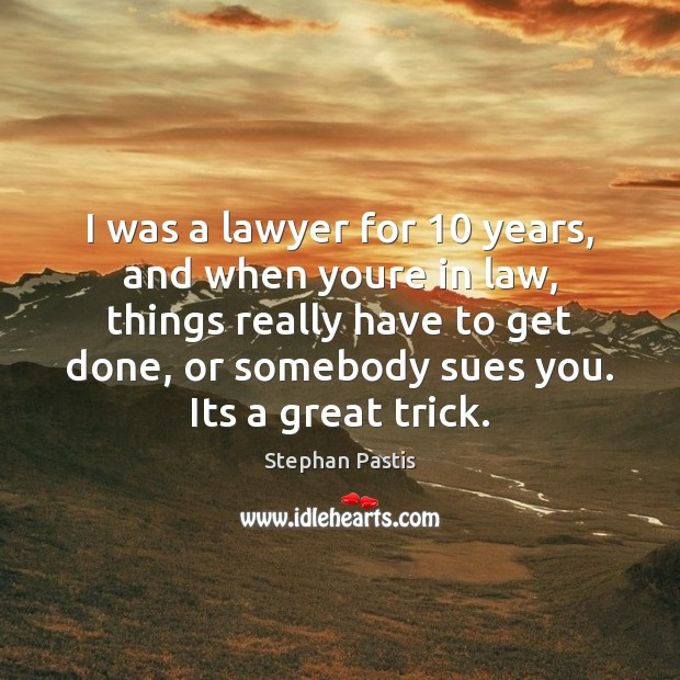 I was a lawyer for 10 years, and when youre in law, things Stephan Pastis Picture Quote