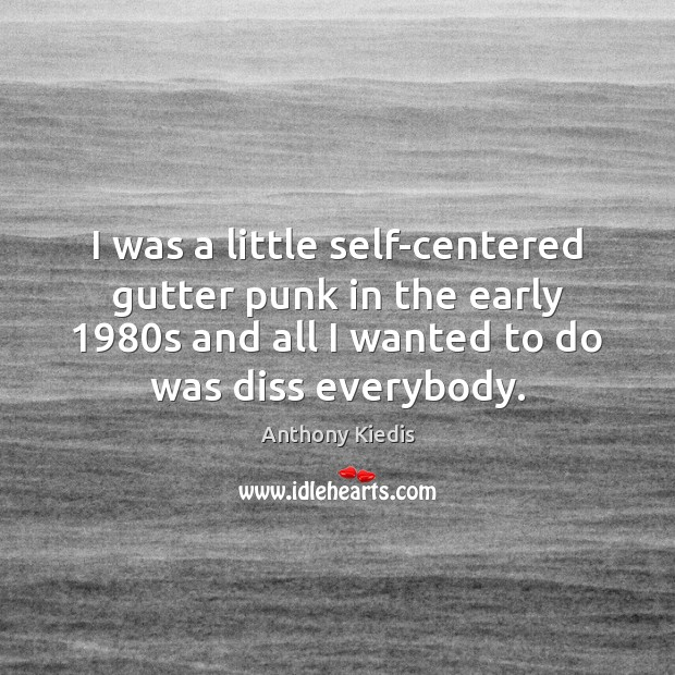I was a little self-centered gutter punk in the early 1980s and Anthony Kiedis Picture Quote