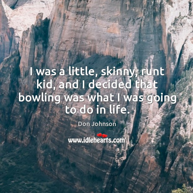I was a little, skinny, runt kid, and I decided that bowling was what I was going to do in life. Don Johnson Picture Quote
