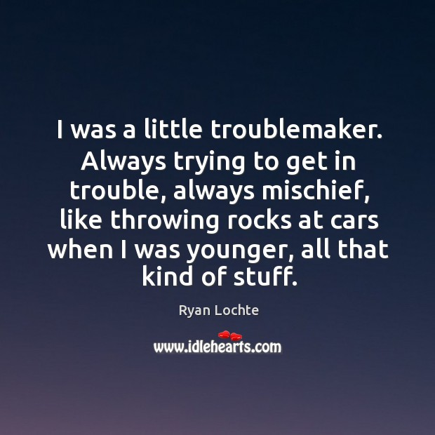 I was a little troublemaker. Always trying to get in trouble, always mischief, like throwing Image