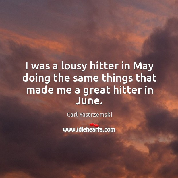 Image, I was a lousy hitter in may doing the same things that made me a great hitter in june.