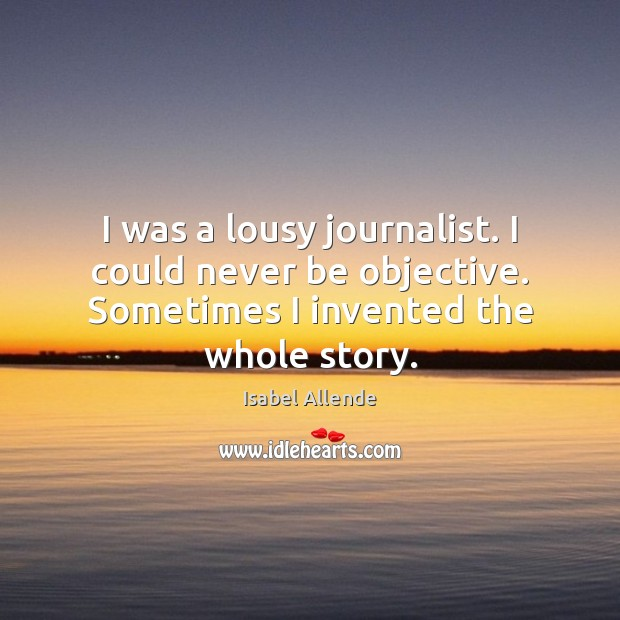 I was a lousy journalist. I could never be objective. Sometimes I Image