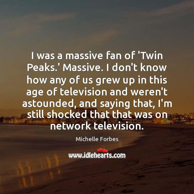 Image, I was a massive fan of 'Twin Peaks.' Massive. I don't