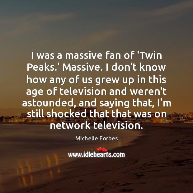 I was a massive fan of 'Twin Peaks.' Massive. I don't Image