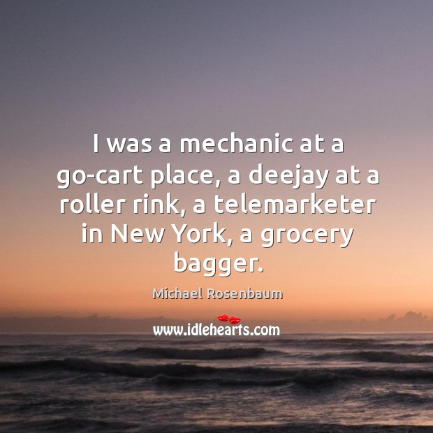 Image, I was a mechanic at a go-cart place, a deejay at a roller rink, a telemarketer in new york, a grocery bagger.