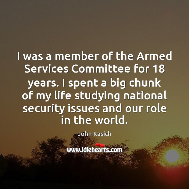 I was a member of the Armed Services Committee for 18 years. I John Kasich Picture Quote