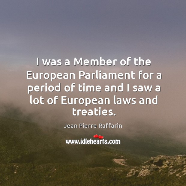 I was a member of the european parliament for a period of time and I saw a lot of european laws and treaties. Image