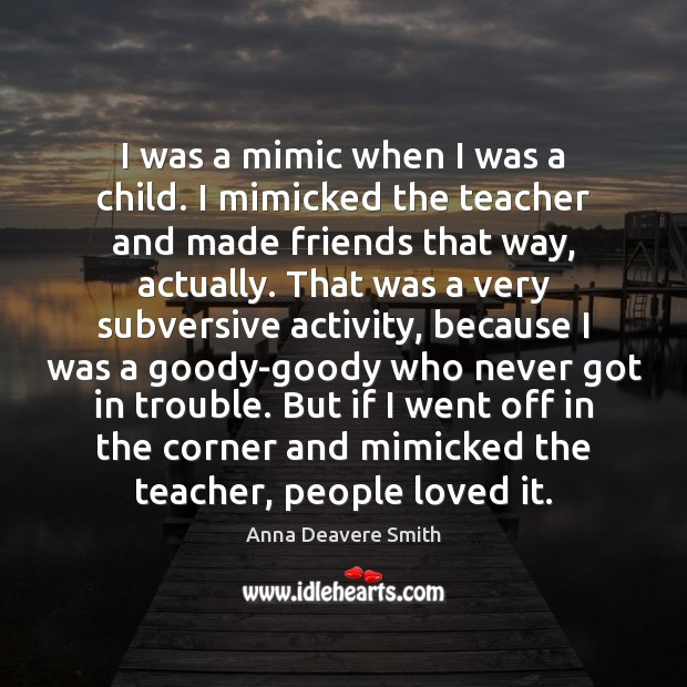 Image, I was a mimic when I was a child. I mimicked the