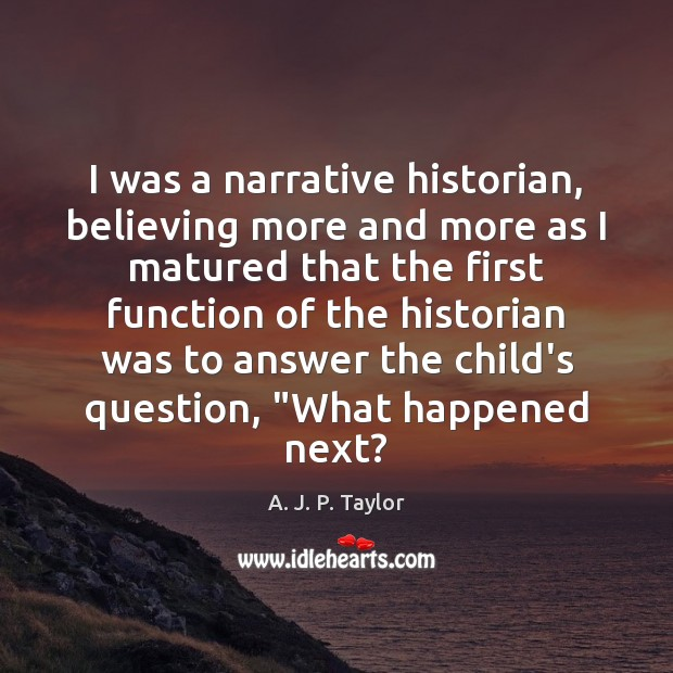 I was a narrative historian, believing more and more as I matured A. J. P. Taylor Picture Quote