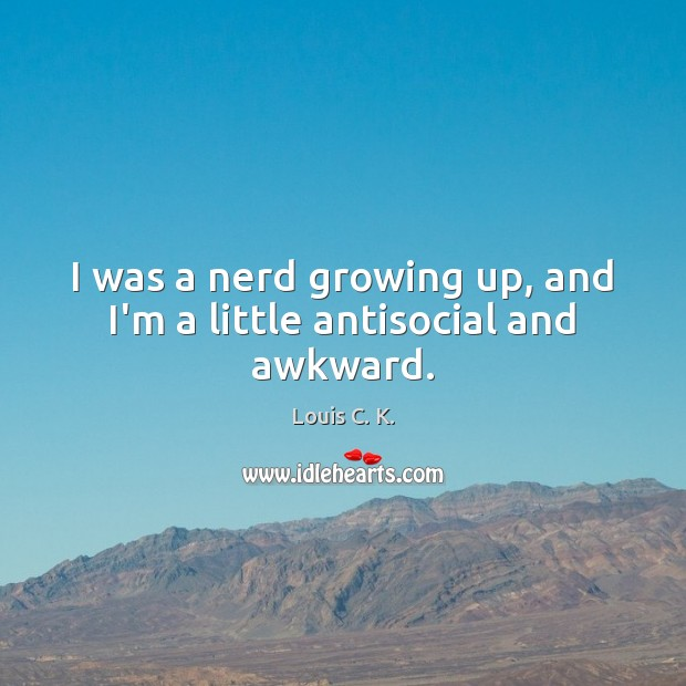Image, I was a nerd growing up, and I'm a little antisocial and awkward.