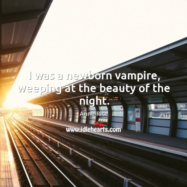 I was a newborn vampire, weeping at the beauty of the night. Image