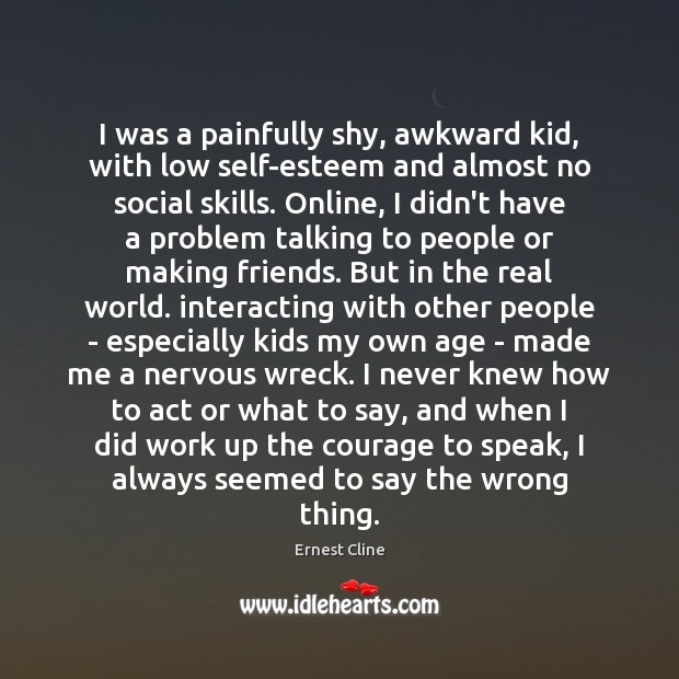 I was a painfully shy, awkward kid, with low self-esteem and almost Ernest Cline Picture Quote
