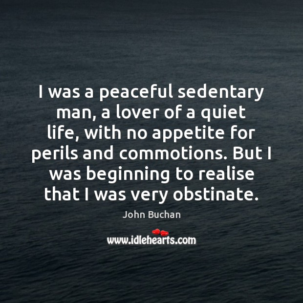 I was a peaceful sedentary man, a lover of a quiet life, John Buchan Picture Quote