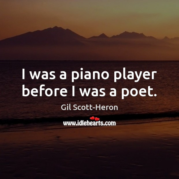 I was a piano player before I was a poet. Gil Scott-Heron Picture Quote