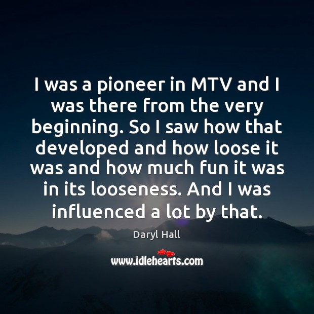 Image, I was a pioneer in MTV and I was there from the