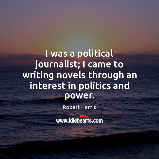 I was a political journalist; I came to writing novels through an Politics Quotes Image
