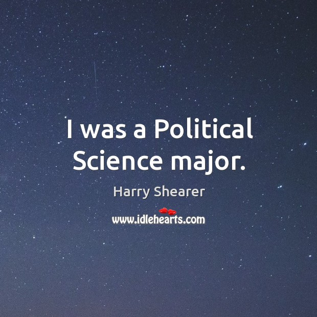 I was a political science major. Harry Shearer Picture Quote