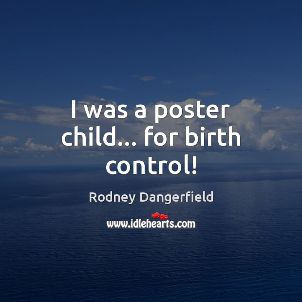 I was a poster child… for birth control! Rodney Dangerfield Picture Quote