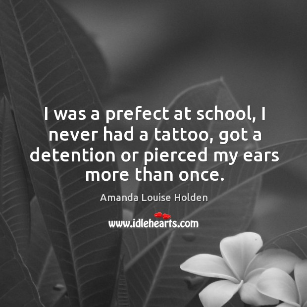 I was a prefect at school, I never had a tattoo, got a detention or pierced my ears more than once. Image