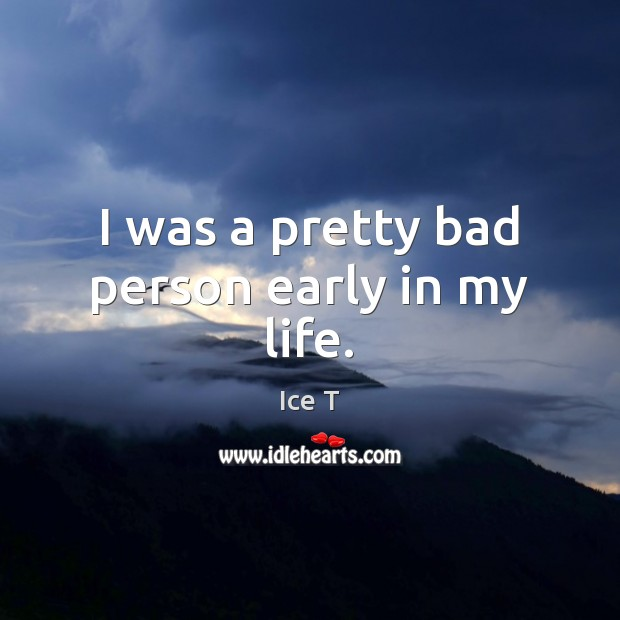 I was a pretty bad person early in my life. Ice T Picture Quote
