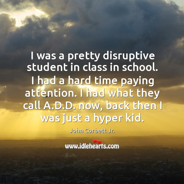 I was a pretty disruptive student in class in school. I had a hard time paying attention. Image